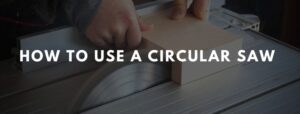 how to use a circular saw- Step by step guide